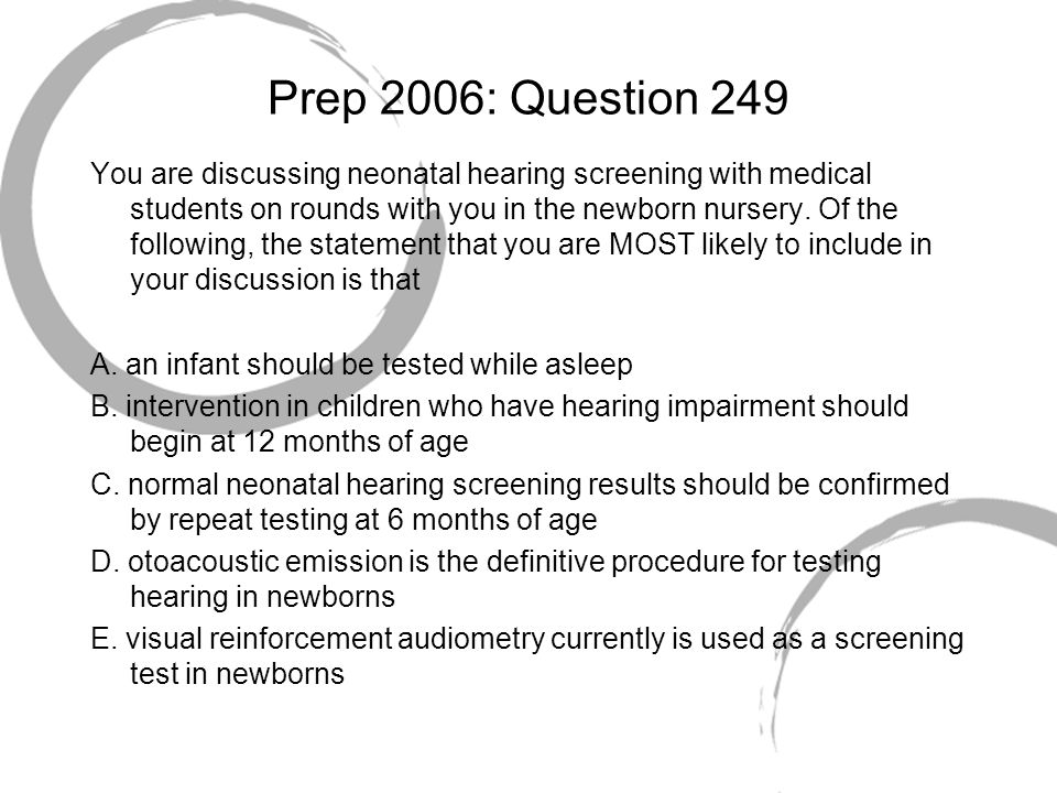 Prep 2006: Question 249 You are discussing neonatal hearing screening with medical students on rounds with you in the newborn nursery. Of the followin