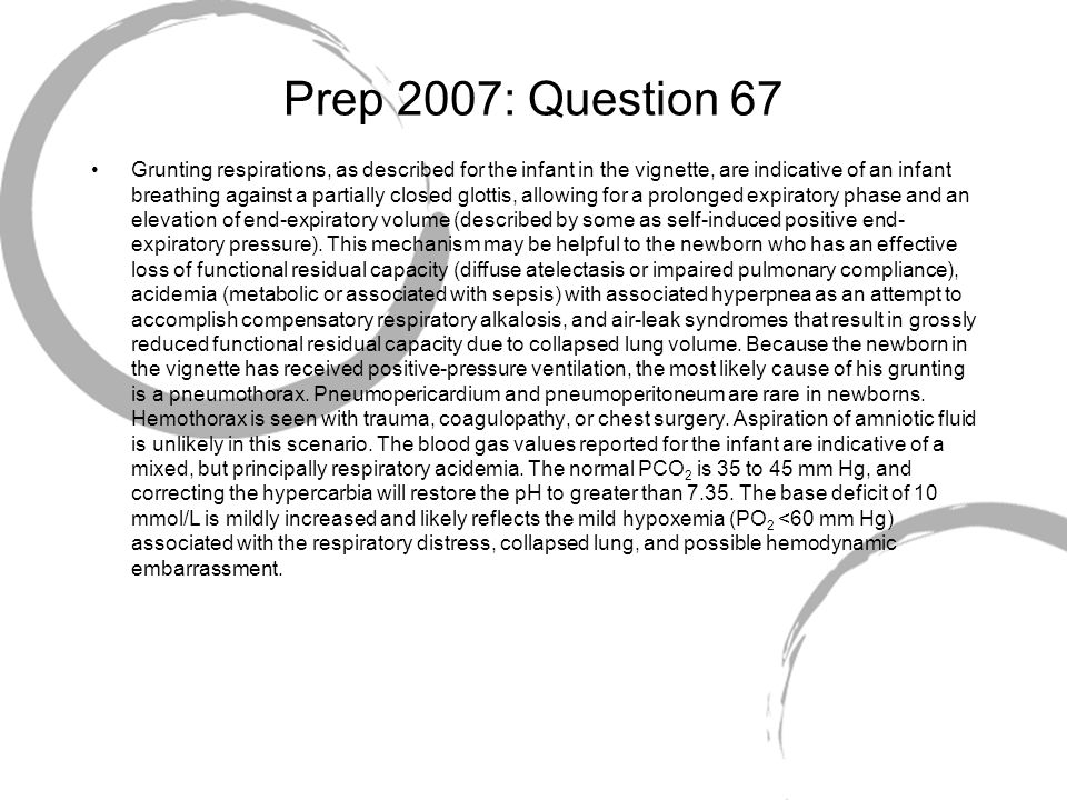 Prep 2007: Question 67 Grunting respirations, as described for the infant in the vignette, are indicative of an infant breathing against a partially c