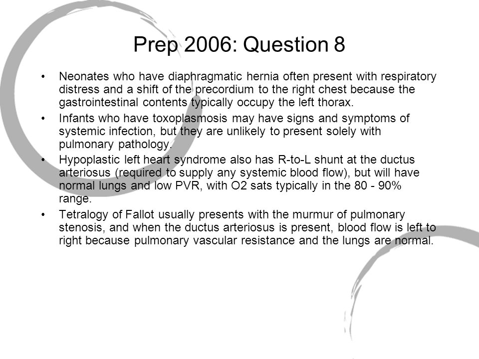 Prep 2006: Question 8 Neonates who have diaphragmatic hernia often present with respiratory distress and a shift of the precordium to the right chest