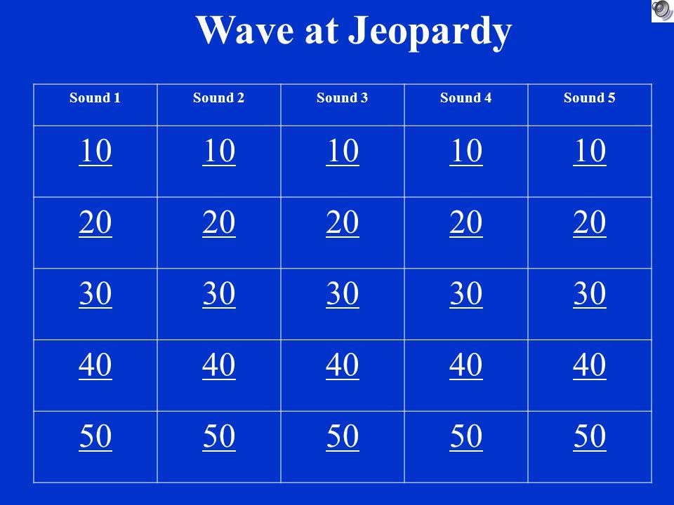 Wave at Jeopardy Sound 1Sound 2Sound 3Sound 4Sound 5 10 20 30 40 50