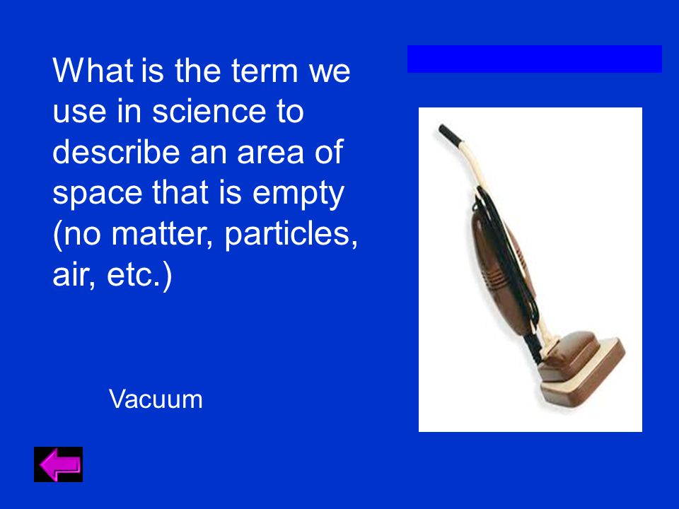 What is the term we use in science to describe an area of space that is empty (no matter, particles, air, etc.) Vacuum