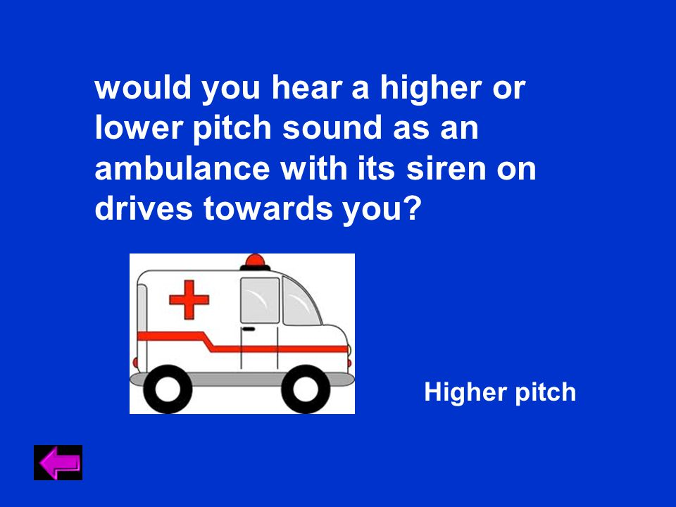 would you hear a higher or lower pitch sound as an ambulance with its siren on drives towards you.