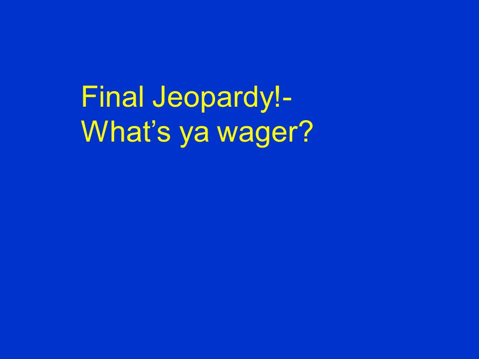 Final Jeopardy!- What's ya wager?
