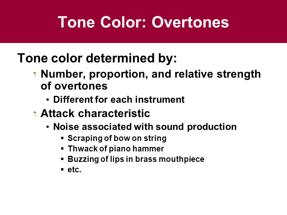 Tone Color: Overtones Tone color determined by: Number, proportion, and relative strength of overtones Different for each instrument Attack characteristic Noise associated with sound production  Scraping of bow on string  Thwack of piano hammer  Buzzing of lips in brass mouthpiece  etc.