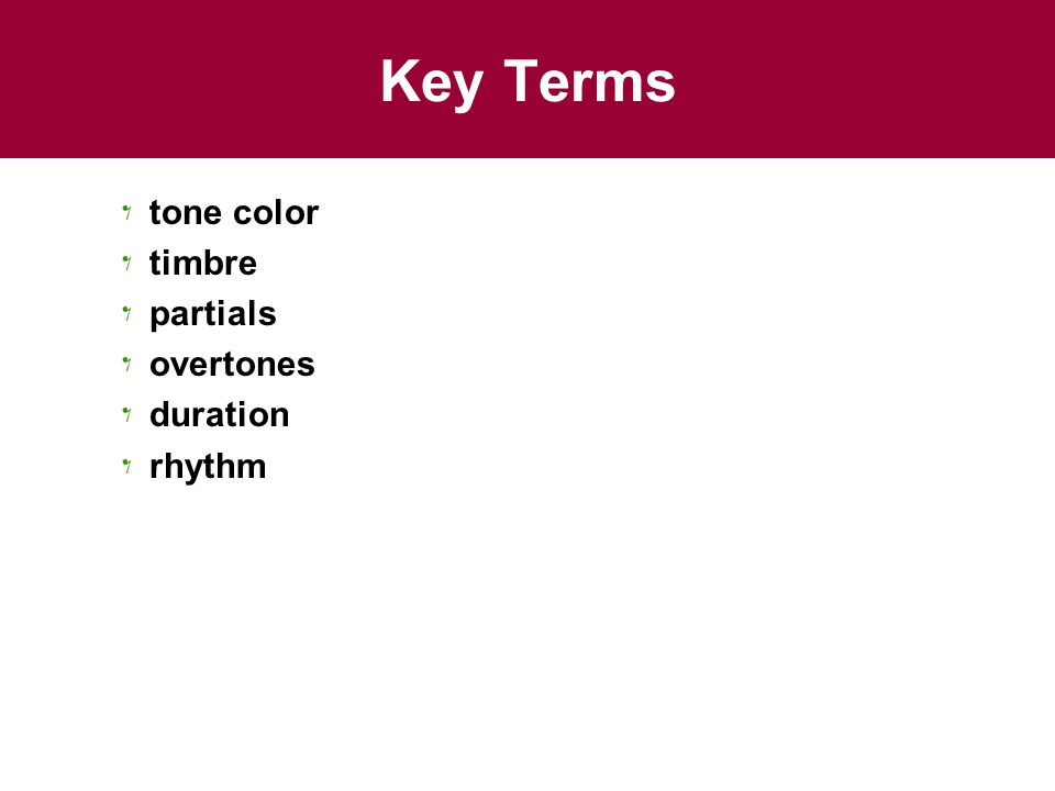 Key Terms tone color timbre partials overtones duration rhythm