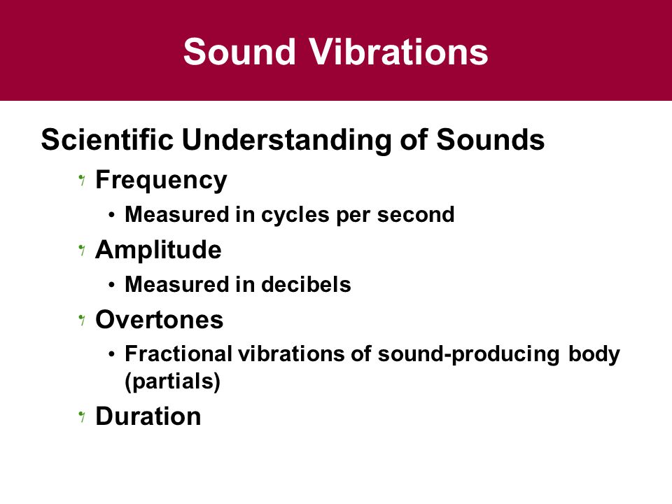 Sound Vibrations Scientific Understanding of Sounds Frequency Measured in cycles per second Amplitude Measured in decibels Overtones Fractional vibrations of sound-producing body (partials) Duration
