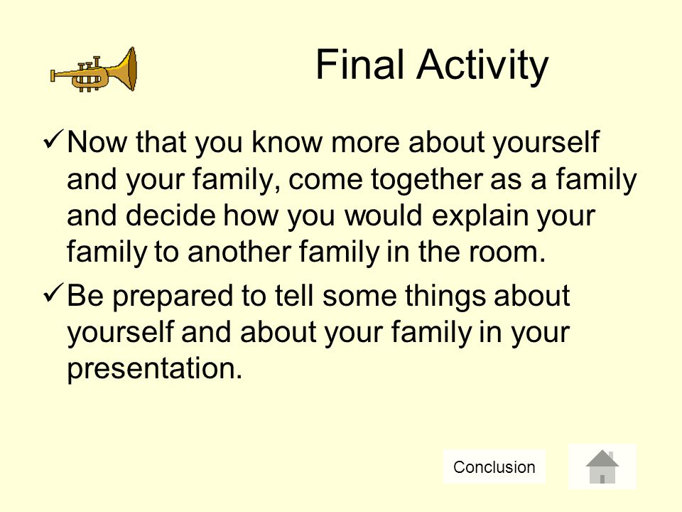 Now that you know more about yourself and your family, come together as a family and decide how you would explain your family to another family in the room.