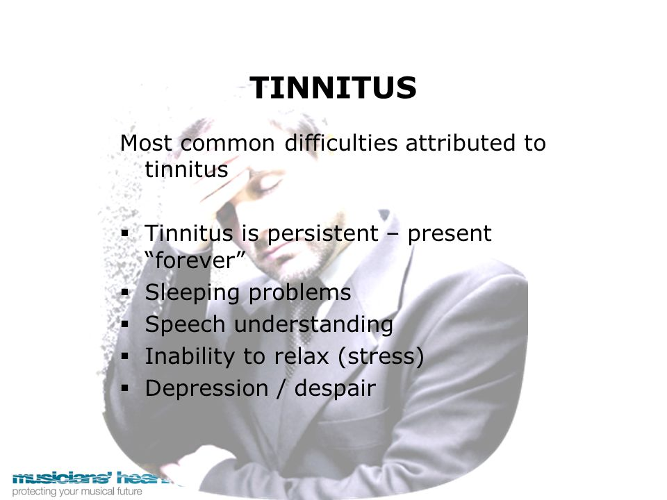 "TINNITUS Most common difficulties attributed to tinnitus   Tinnitus is persistent – present ""forever""   Sleeping problems   Speech understanding"