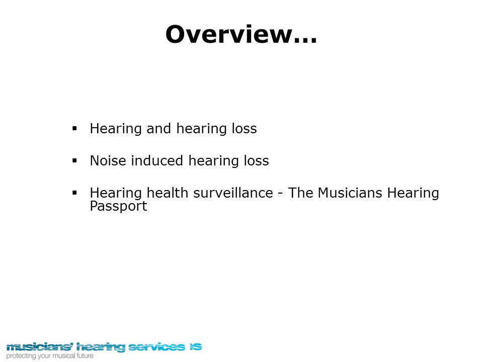 Overview…  Hearing and hearing loss  Noise induced hearing loss  Hearing health surveillance - The Musicians Hearing Passport