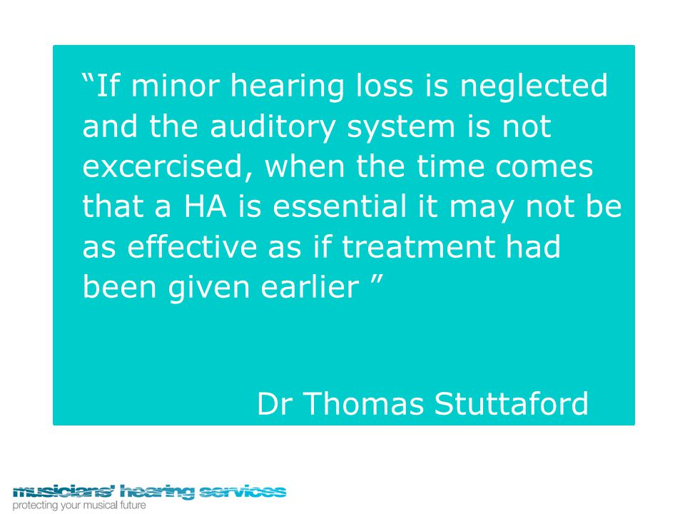 """If minor hearing loss is neglected and the auditory system is not excercised, when the time comes that a HA is essential it may not be as effective a"