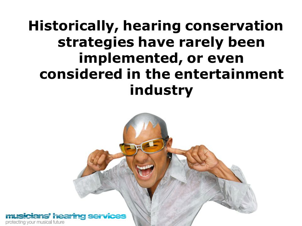 Historically, hearing conservation strategies have rarely been implemented, or even considered in the entertainment industry