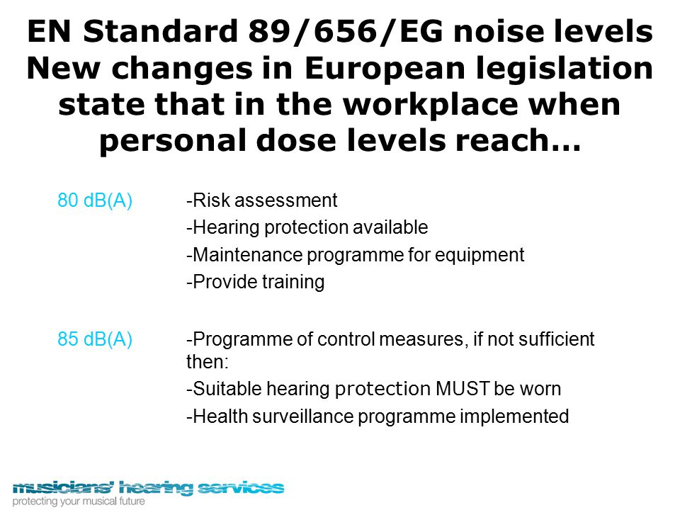 EN Standard 89/656/EG noise levels New changes in European legislation state that in the workplace when personal dose levels reach… 80 dB(A)-Risk asse