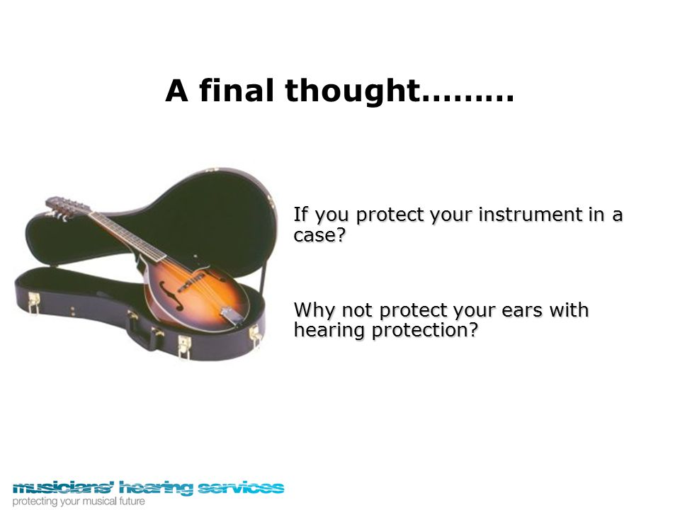 If you protect your instrument in a case? Why not protect your ears with hearing protection? A final thought………