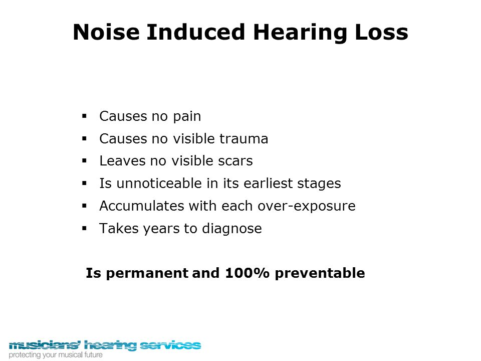 Noise Induced Hearing Loss   Causes no pain   Causes no visible trauma   Leaves no visible scars   Is unnoticeable in its earliest stages  