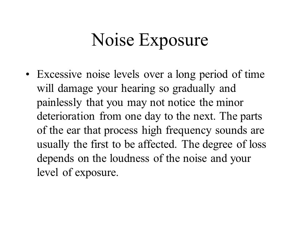 Noise Exposure Excessive noise levels over a long period of time will damage your hearing so gradually and painlessly that you may not notice the minor deterioration from one day to the next.