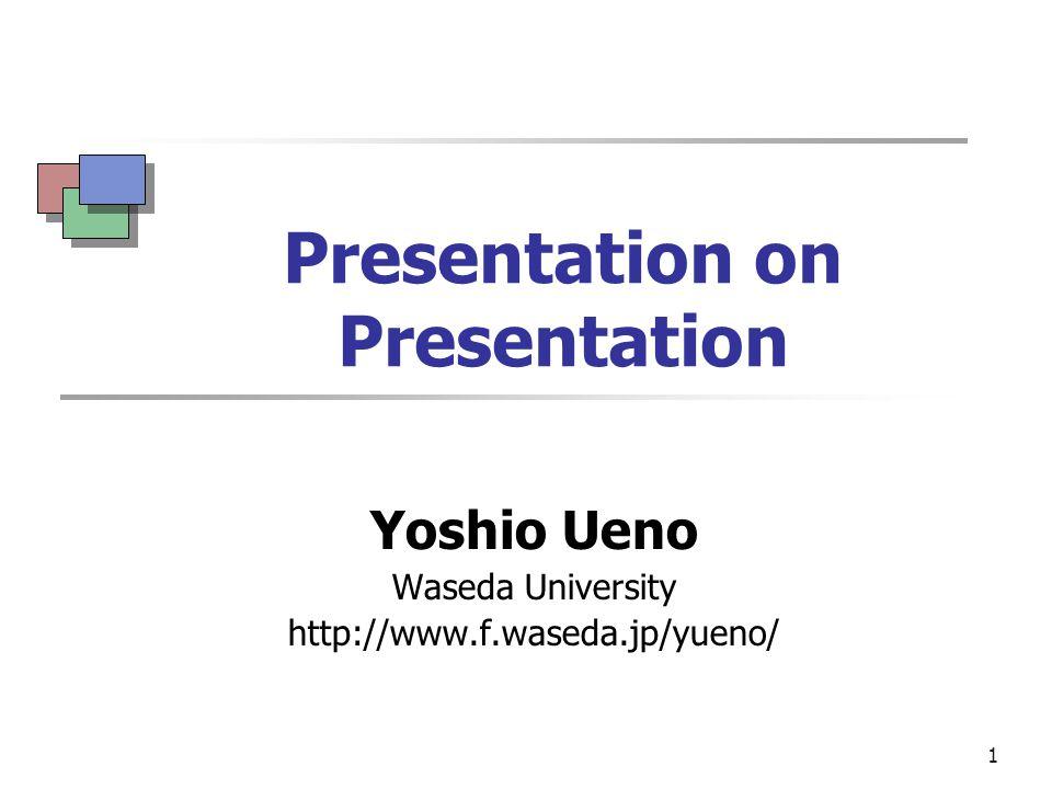 1 Presentation on Presentation Yoshio Ueno Waseda University http://www.f.waseda.jp/yueno/
