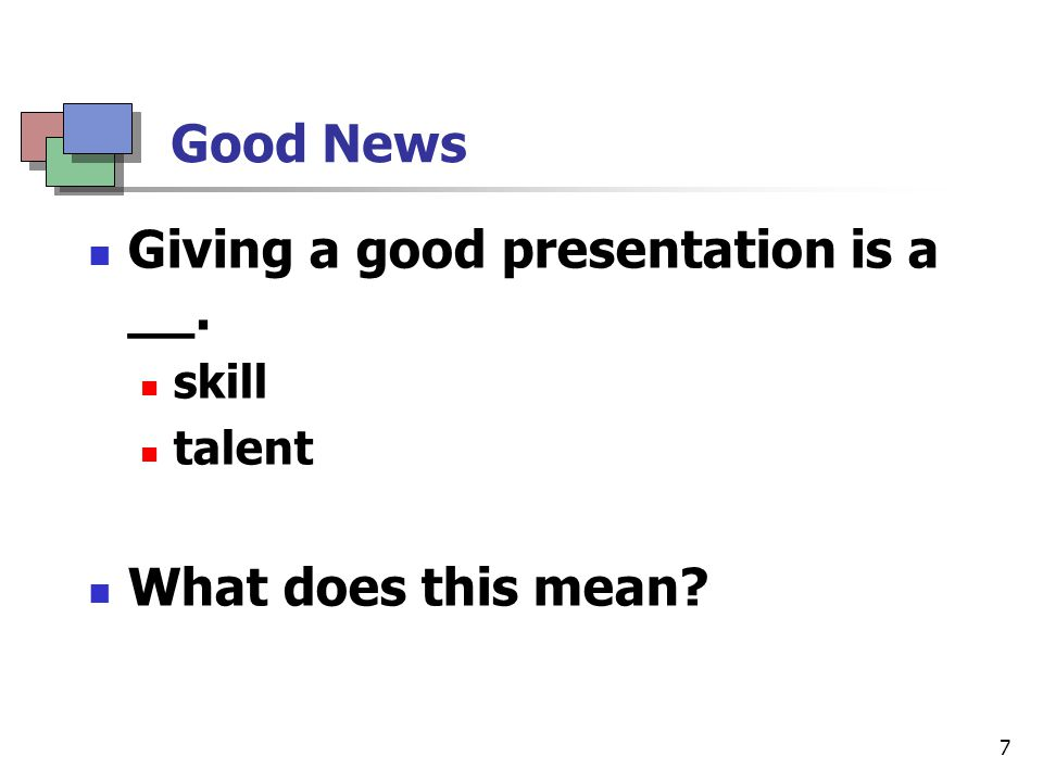 8 Good News: Summary Giving a good presentation is a skill.