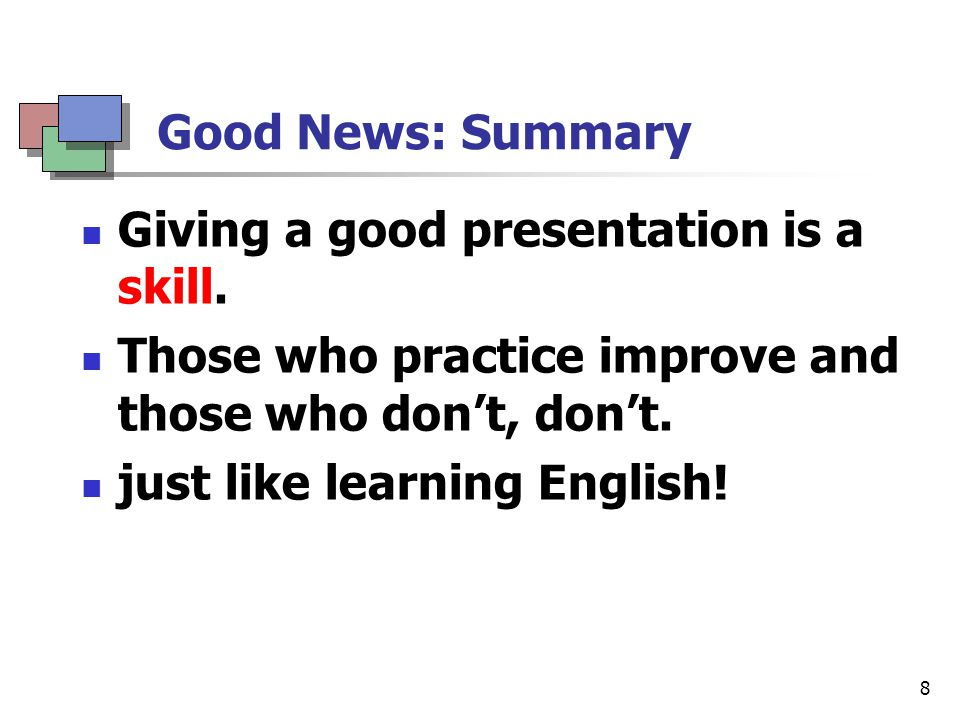 Summary Bad news: terrible audience Good news: Presentation is a skill.