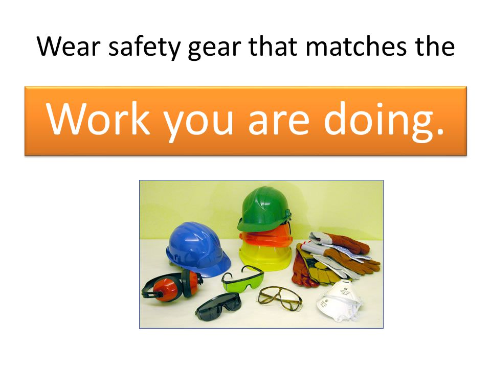 Wear safety gear that matches the Work you are doing.