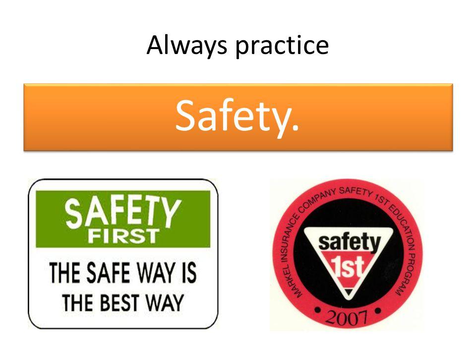 Always practice Safety.
