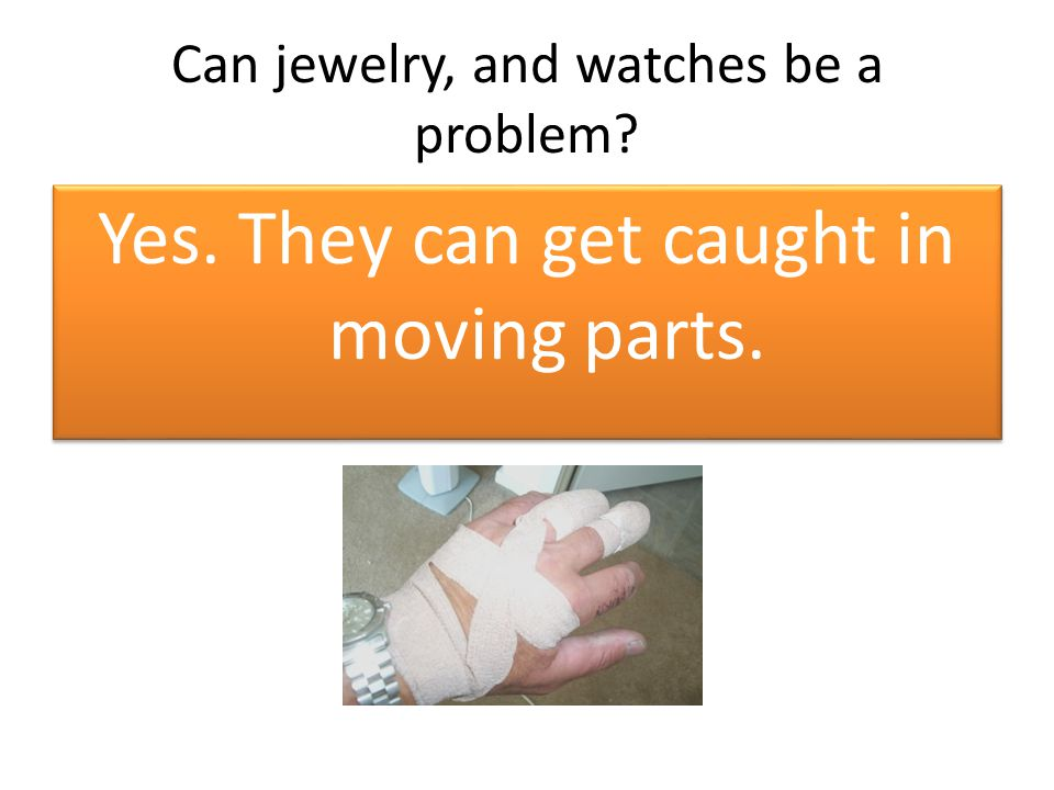 Can jewelry, and watches be a problem? Yes. They can get caught in moving parts.