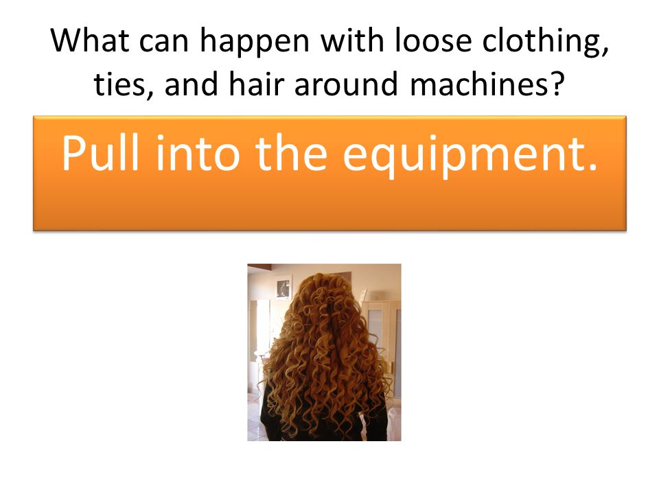 What can happen with loose clothing, ties, and hair around machines Pull into the equipment.