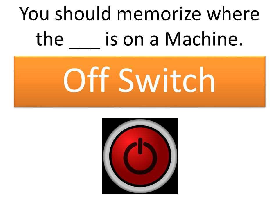 You should memorize where the ___ is on a Machine. Off Switch