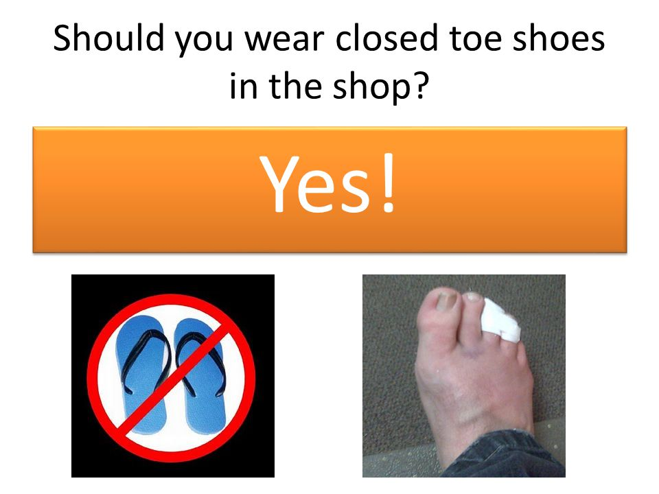 Should you wear closed toe shoes in the shop Yes!