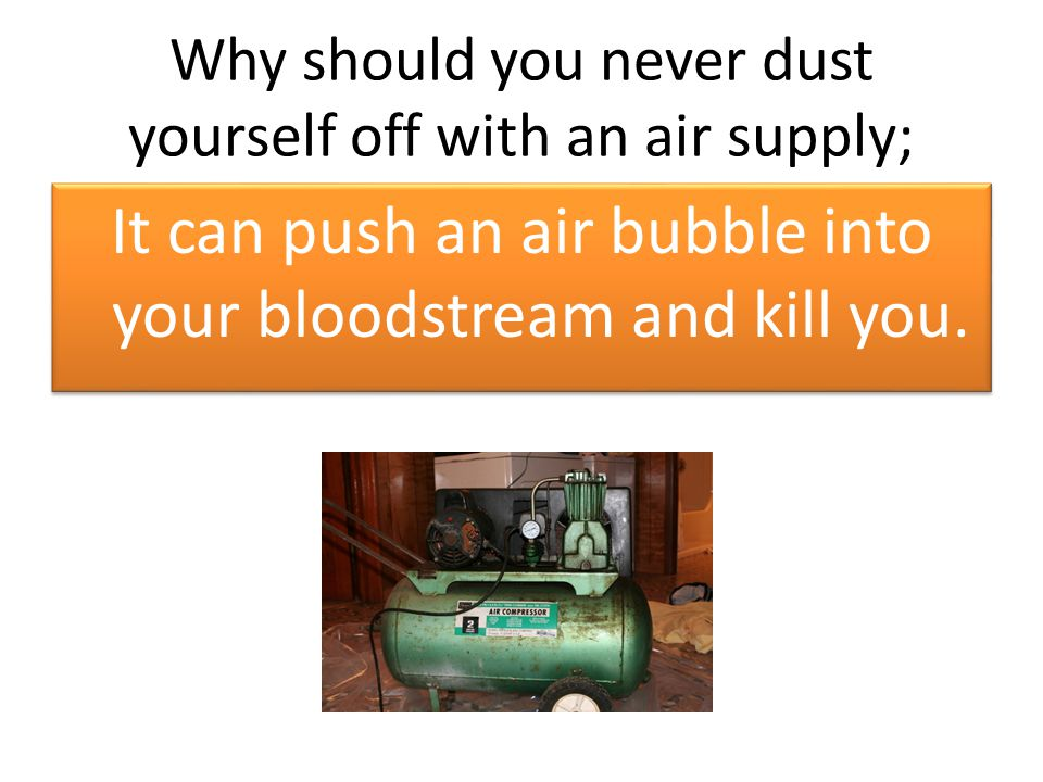 Why should you never dust yourself off with an air supply; It can push an air bubble into your bloodstream and kill you.