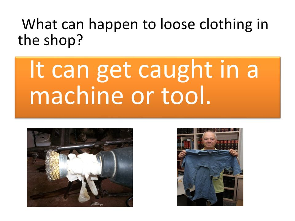 What can happen to loose clothing in the shop? It can get caught in a machine or tool.