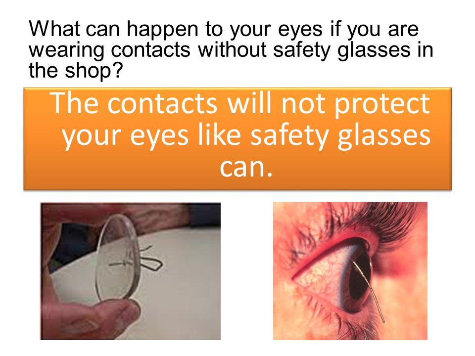 What can happen to your eyes if you are wearing contacts without safety glasses in the shop? The contacts will not protect your eyes like safety glass