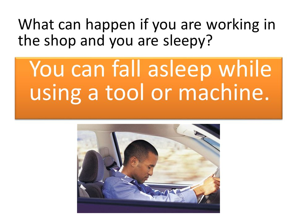 What can happen if you are working in the shop and you are sleepy? You can fall asleep while using a tool or machine.