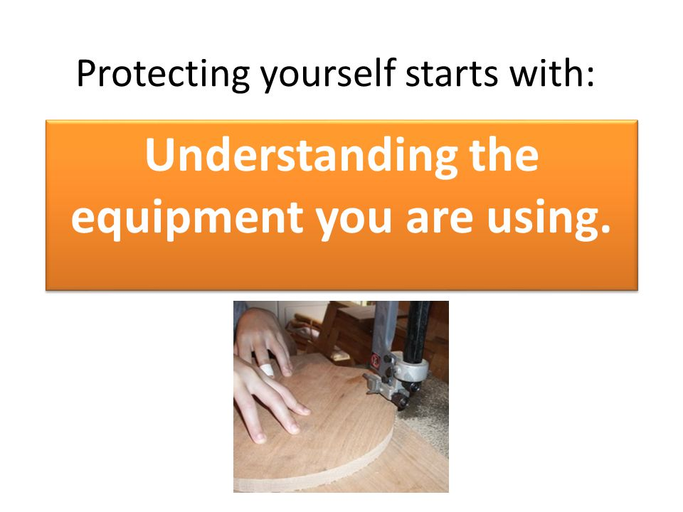 Protecting yourself starts with: Understanding the equipment you are using.