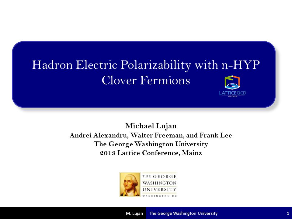 M. Lujan Hadron Electric Polarizability with n-HYP Clover Fermions Michael Lujan Andrei Alexandru, Walter Freeman, and Frank Lee The George Washington