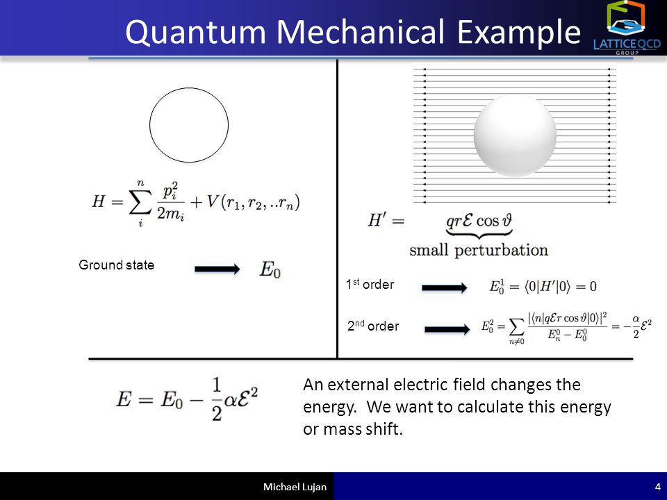 Michael Lujan Quantum Mechanical Example 1 st order 2 nd order An external electric field changes the energy. We want to calculate this energy or mass