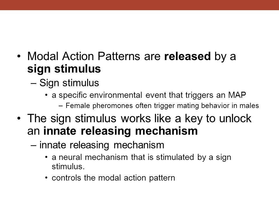 Modal Action Patterns are released by a sign stimulus –Sign stimulus a specific environmental event that triggers an MAP –Female pheromones often trig