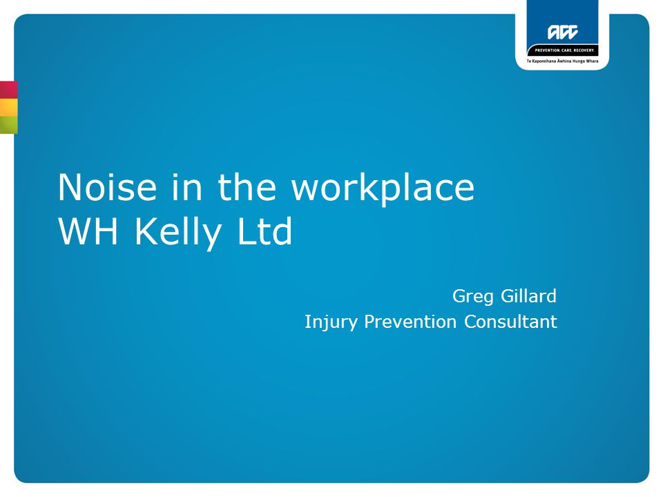 Noise in the workplace WH Kelly Ltd Greg Gillard Injury Prevention Consultant