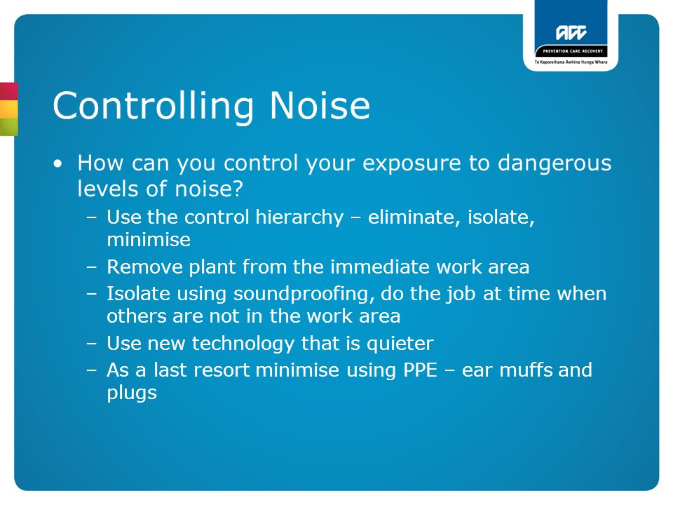 Controlling Noise How can you control your exposure to dangerous levels of noise? –Use the control hierarchy – eliminate, isolate, minimise –Remove pl
