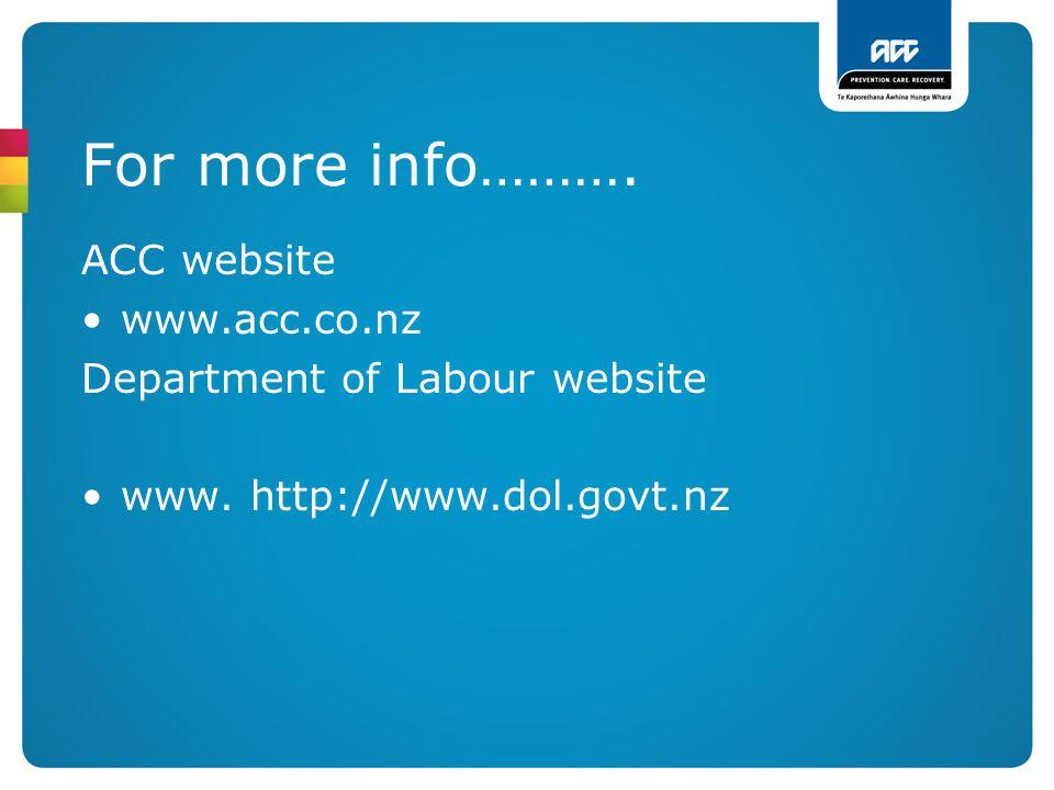 For more info………. ACC website www.acc.co.nz Department of Labour website www. http://www.dol.govt.nz