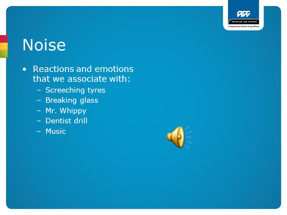 Noise Reactions and emotions that we associate with: –Screeching tyres –Breaking glass –Mr. Whippy –Dentist drill –Music