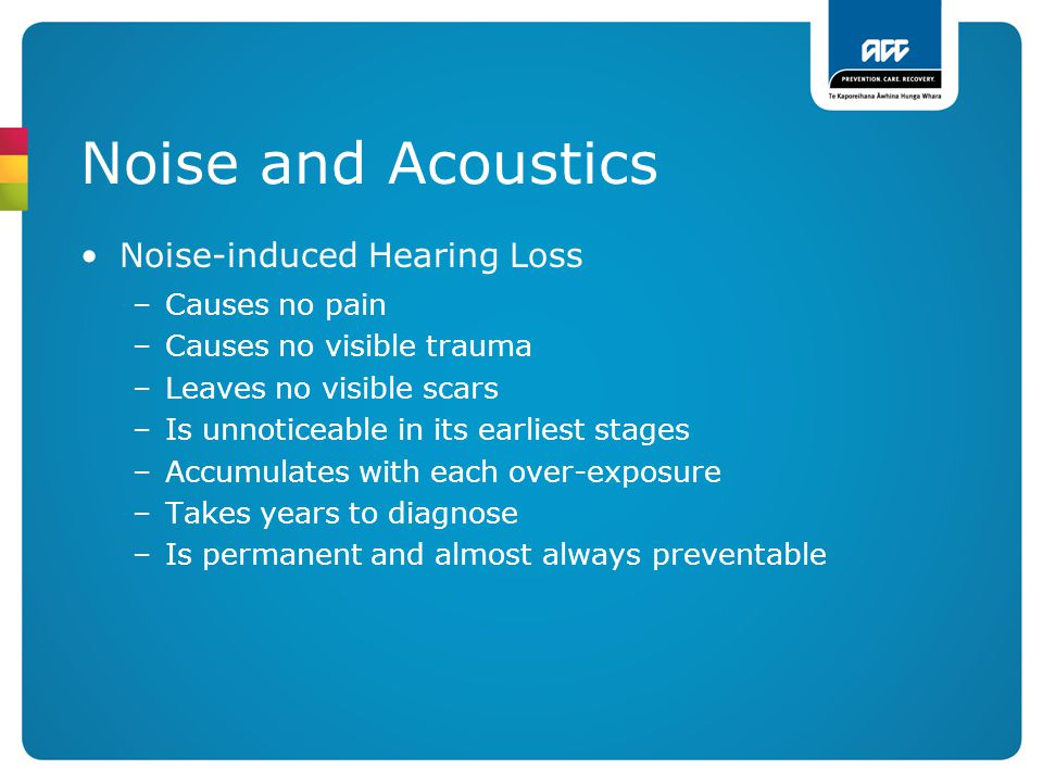 Noise and Acoustics Noise-induced Hearing Loss –Causes no pain –Causes no visible trauma –Leaves no visible scars –Is unnoticeable in its earliest sta