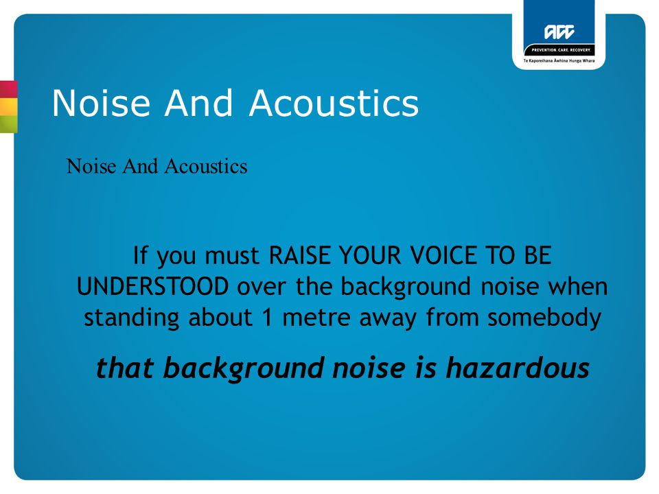 Noise And Acoustics If you must RAISE YOUR VOICE TO BE UNDERSTOOD over the background noise when standing about 1 metre away from somebody that backgr