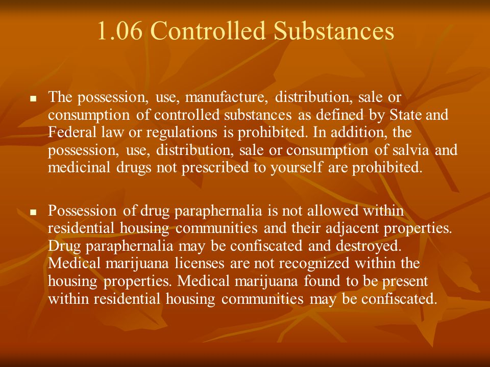 1.06 Controlled Substances The possession, use, manufacture, distribution, sale or consumption of controlled substances as defined by State and Federal law or regulations is prohibited.