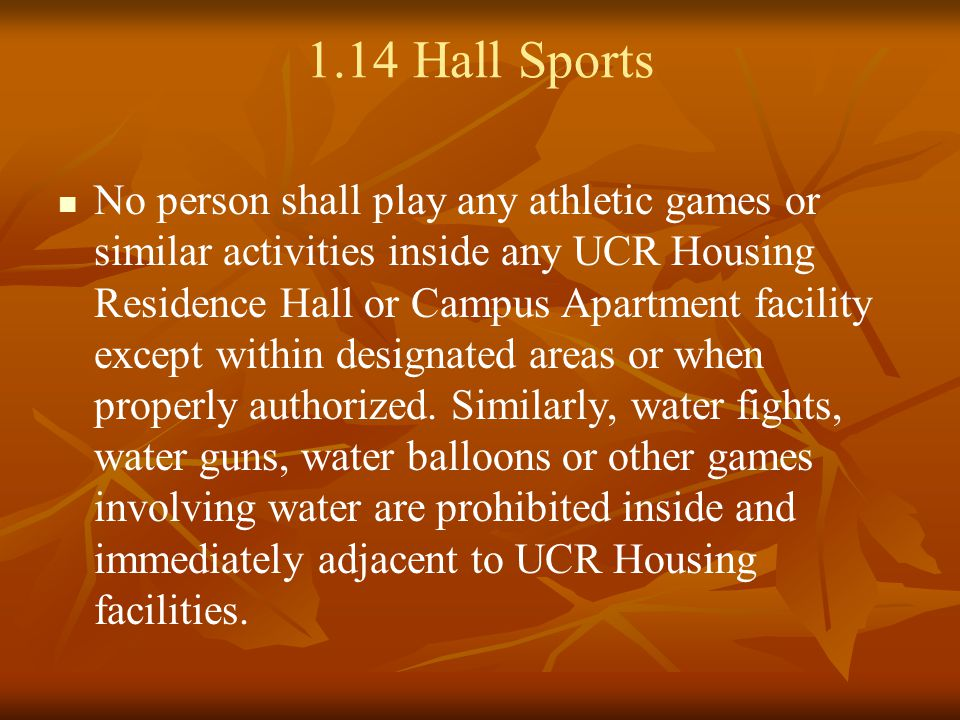 1.14 Hall Sports No person shall play any athletic games or similar activities inside any UCR Housing Residence Hall or Campus Apartment facility except within designated areas or when properly authorized.