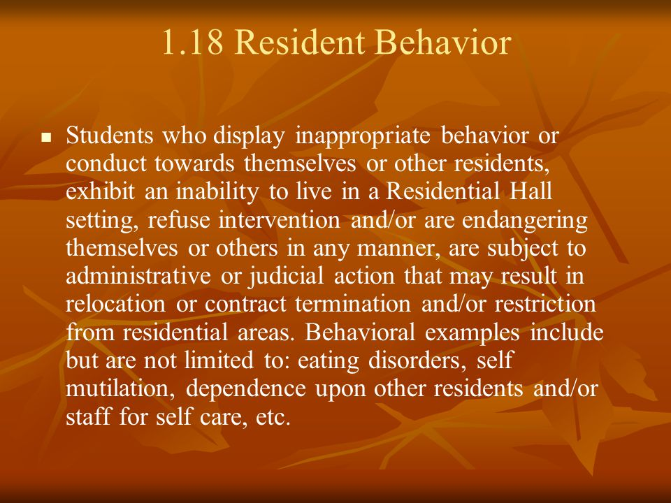 1.18 Resident Behavior Students who display inappropriate behavior or conduct towards themselves or other residents, exhibit an inability to live in a Residential Hall setting, refuse intervention and/or are endangering themselves or others in any manner, are subject to administrative or judicial action that may result in relocation or contract termination and/or restriction from residential areas.
