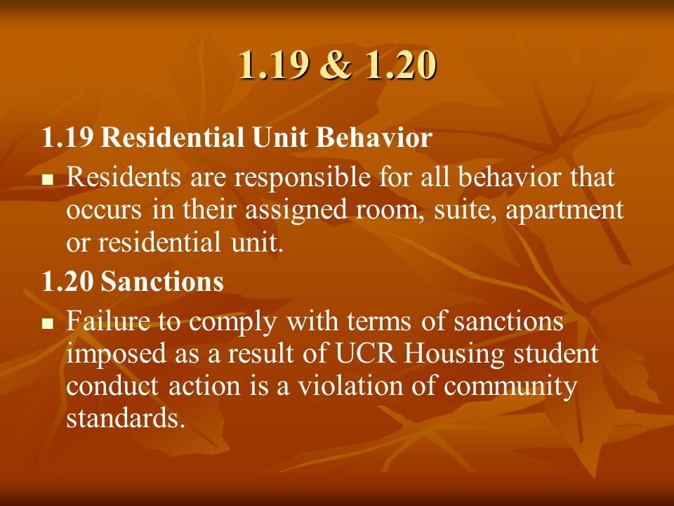 1.19 & 1.20 1.19 Residential Unit Behavior Residents are responsible for all behavior that occurs in their assigned room, suite, apartment or residential unit.