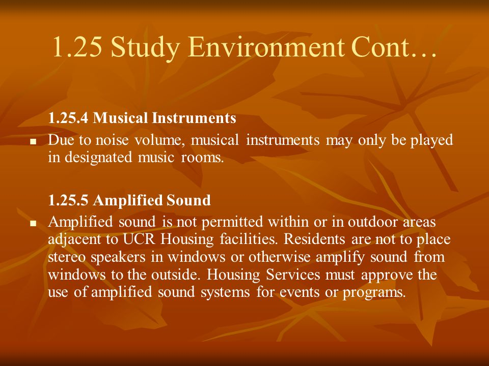 1.25 Study Environment Cont… 1.25.4 Musical Instruments Due to noise volume, musical instruments may only be played in designated music rooms.