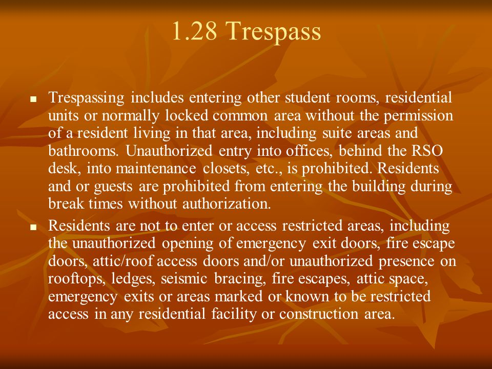 1.28 Trespass Trespassing includes entering other student rooms, residential units or normally locked common area without the permission of a resident living in that area, including suite areas and bathrooms.
