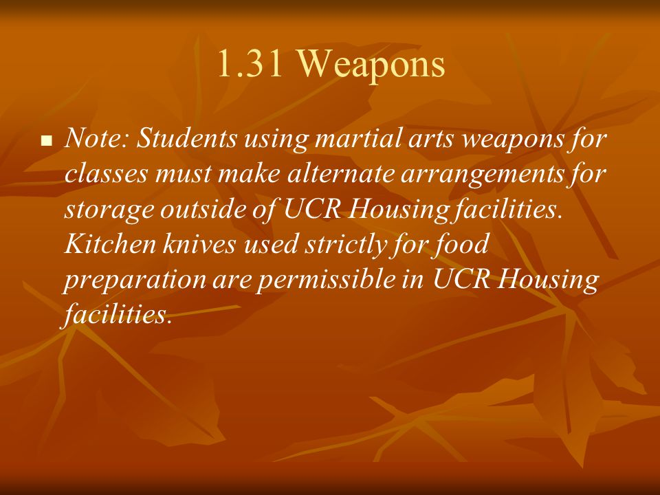 1.31 Weapons Note: Students using martial arts weapons for classes must make alternate arrangements for storage outside of UCR Housing facilities.