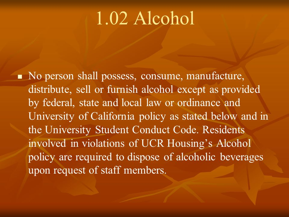 1.02 Alcohol No person shall possess, consume, manufacture, distribute, sell or furnish alcohol except as provided by federal, state and local law or ordinance and University of California policy as stated below and in the University Student Conduct Code.